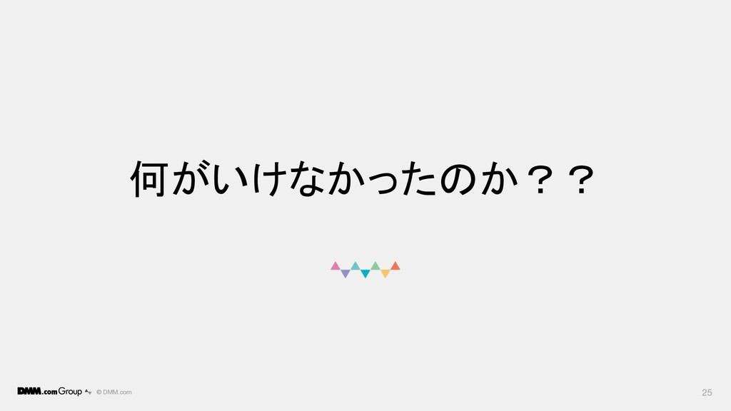 © DMM.com 何がいけなかったのか?? 25