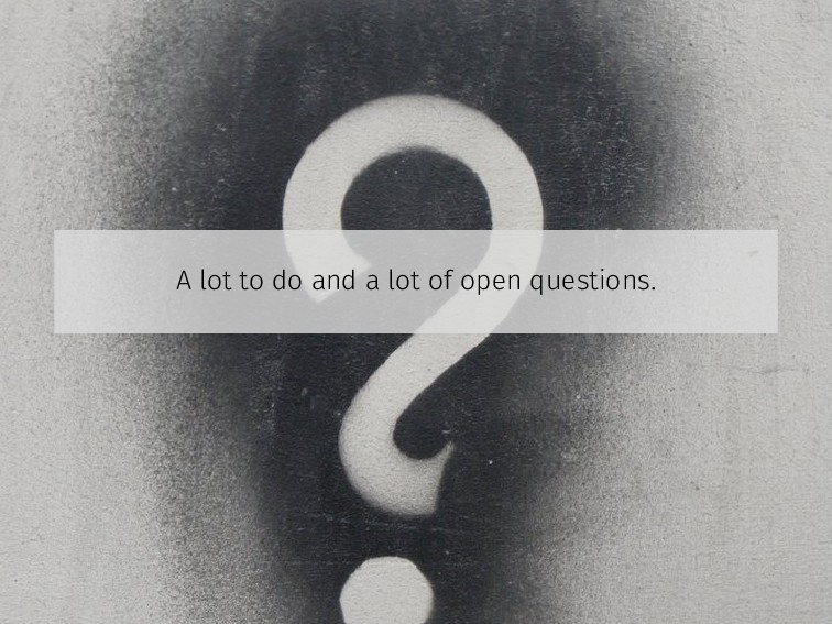 A lot to do and a lot of open questions.