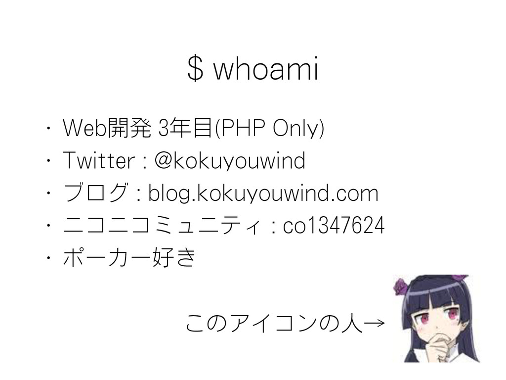 $ whoami • Web開発 3年目(PHP Only) • Twitter : @kok...