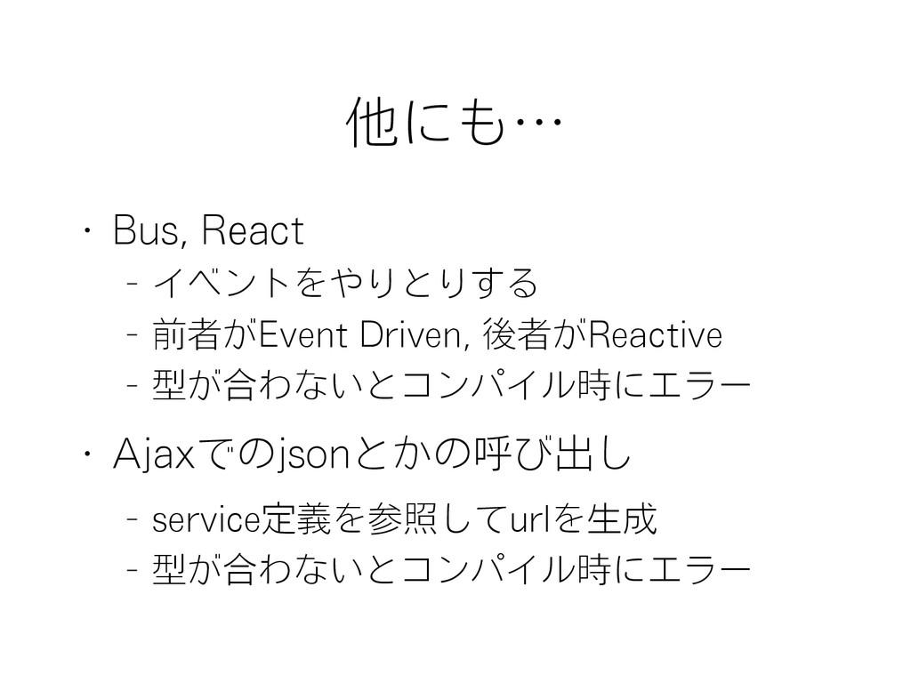 他にも… • Bus, React – イベントをやりとりする – 前者がEvent Driv...