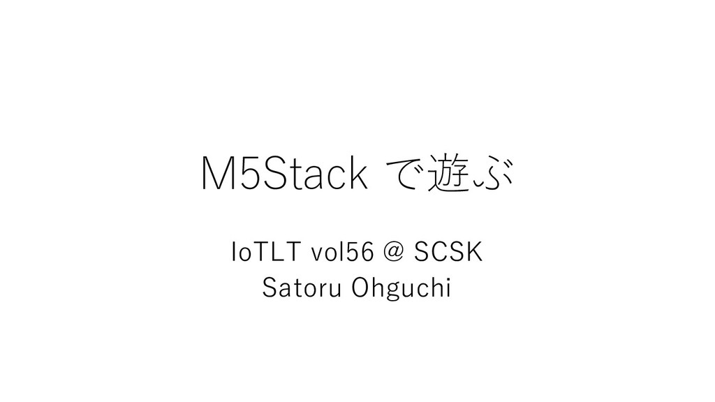 M5Stack で遊ぶ IoTLT vol56 @ SCSK Satoru Ohguchi