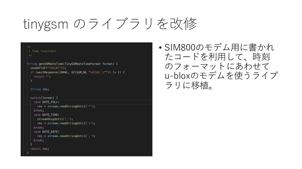 tinygsm のライブラリを改修 • SIM800のモデム⽤に書かれ たコードを利⽤して、時...