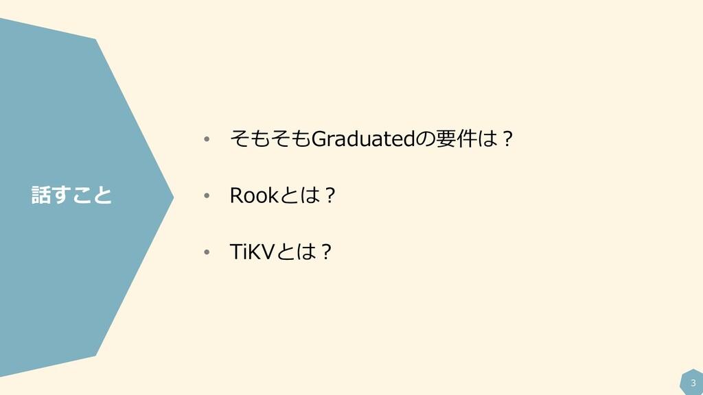 3 • そもそもGraduatedの要件は? • Rookとは? • TiKVとは? 話すこと