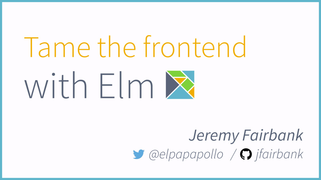 Tame the frontend with Elm Jeremy Fairbank @elp...