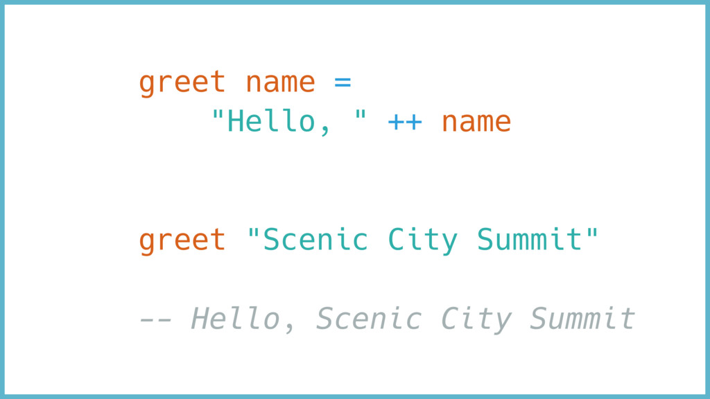 "greet name = ""Hello, "" ++ name greet ""Scenic Ci..."