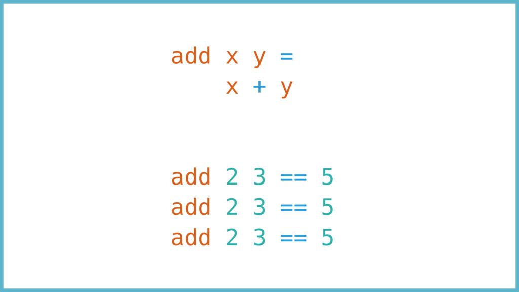 add x y = x + y add 2 3 == 5 add 2 3 == 5 add 2...