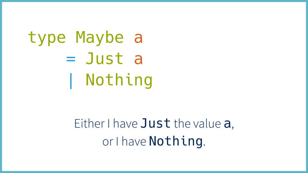 type Maybe a = Just a | Nothing Either I have J...