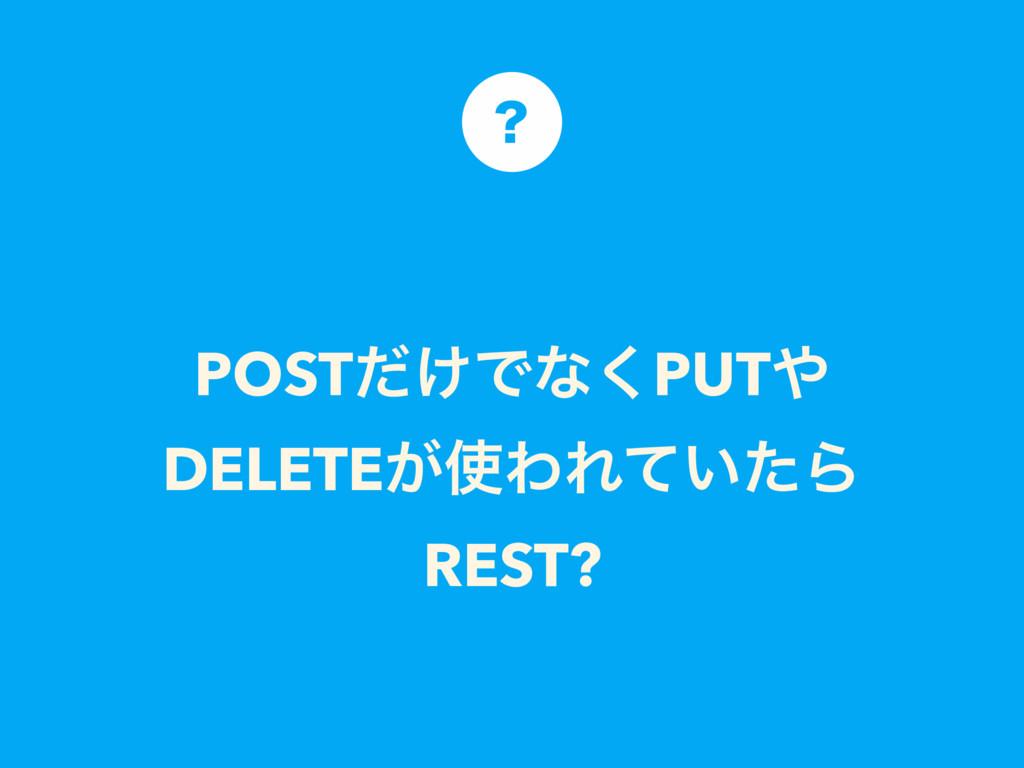 POST͚ͩͰͳ͘PUT DELETE͕ΘΕ͍ͯͨΒ REST? ʁ