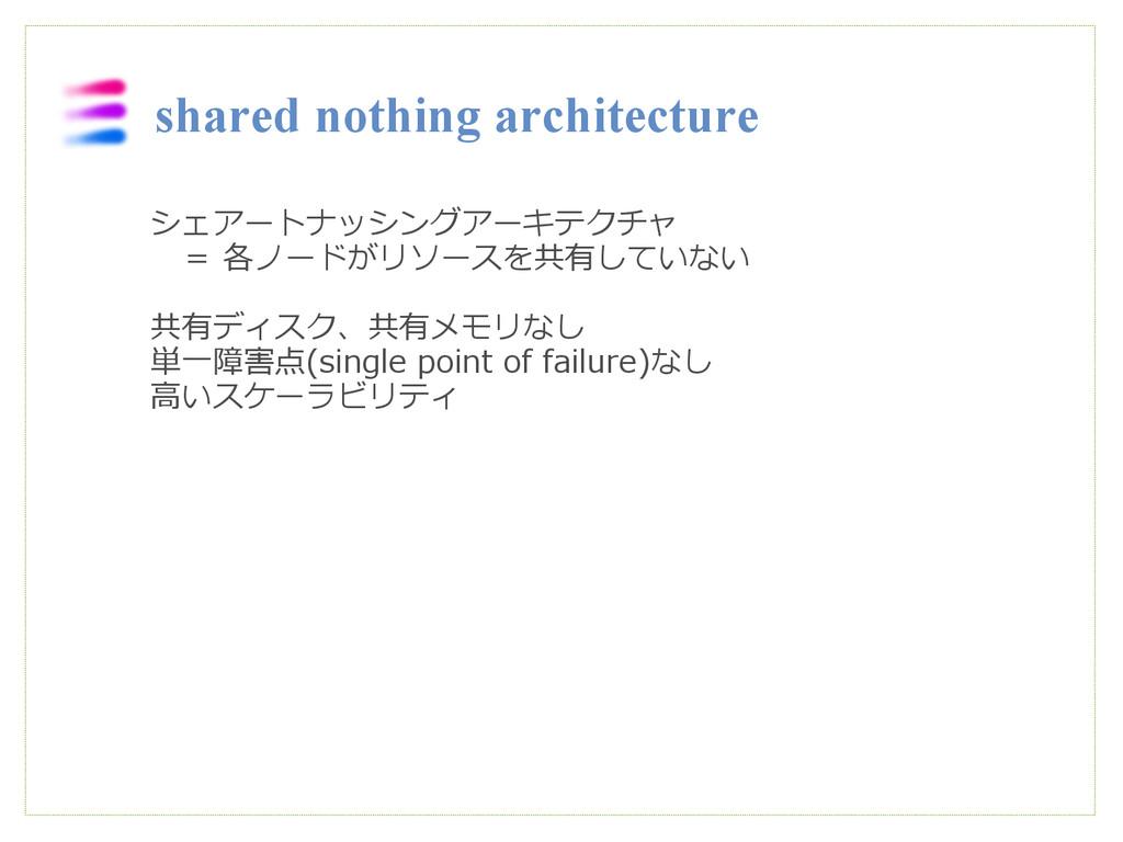 シェアートナッシングアーキテクチャ  = 各ノードがリソースを共有していない 共有ディスク、共...