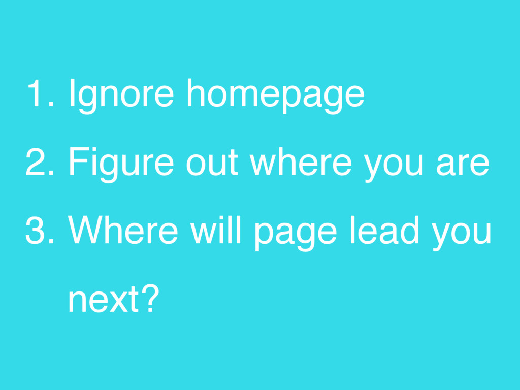 1. Ignore homepage 2. Figure out where you are ...