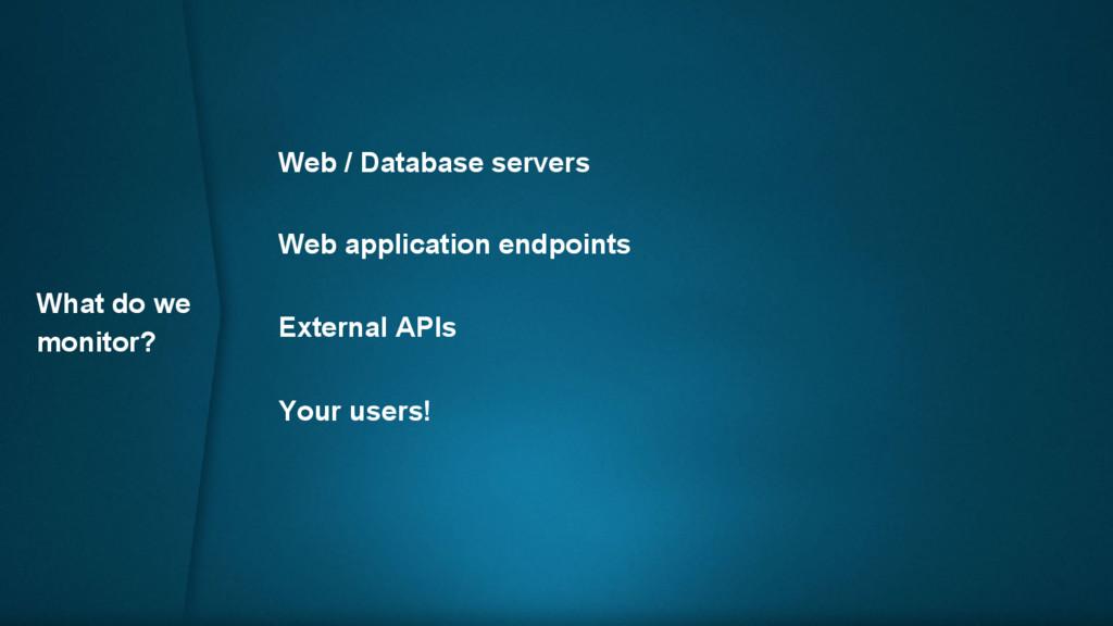What do we monitor? Web / Database servers Web ...