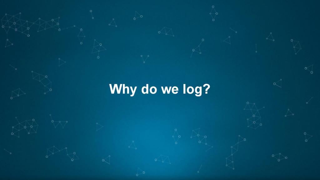 Why do we log?
