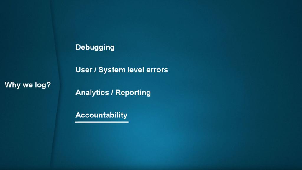 Why we log? Debugging User / System level error...