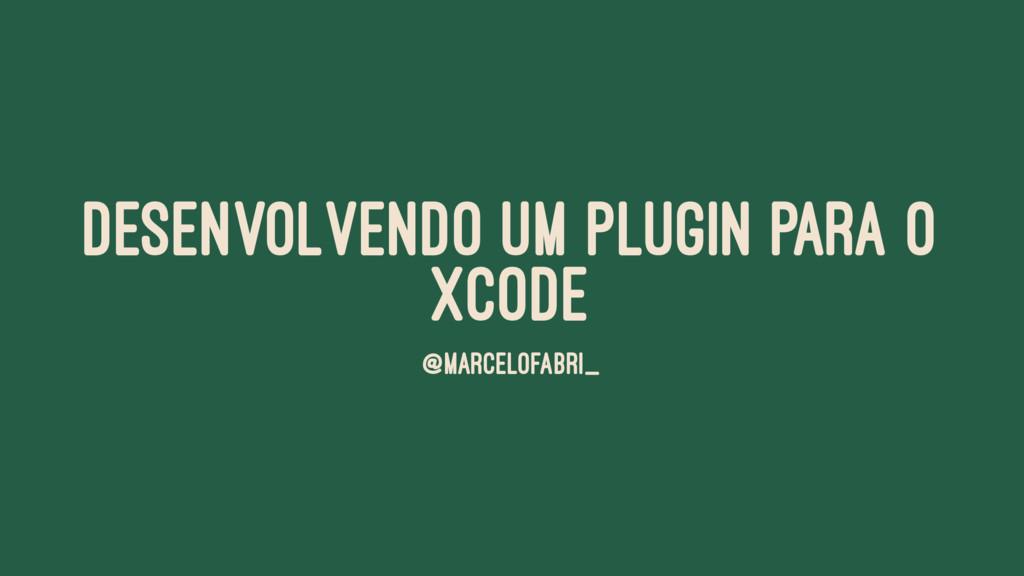 DESENVOLVENDO UM PLUGIN PARA O XCODE @MARCELOFA...