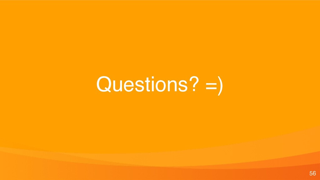 Questions? =) 56