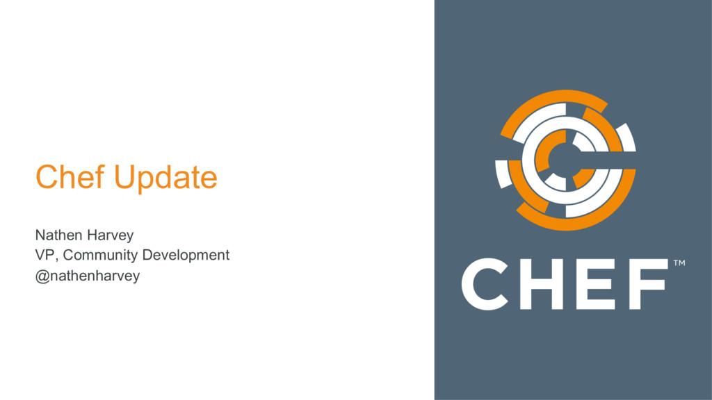 Chef Update Nathen Harvey VP, Community Develop...