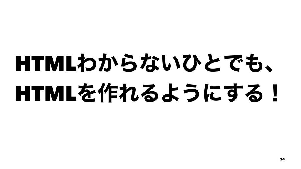 HTMLΘ͔Βͳ͍ͻͱͰɺ HTMLΛ࡞ΕΔΑ͏ʹ͢Δʂ 24