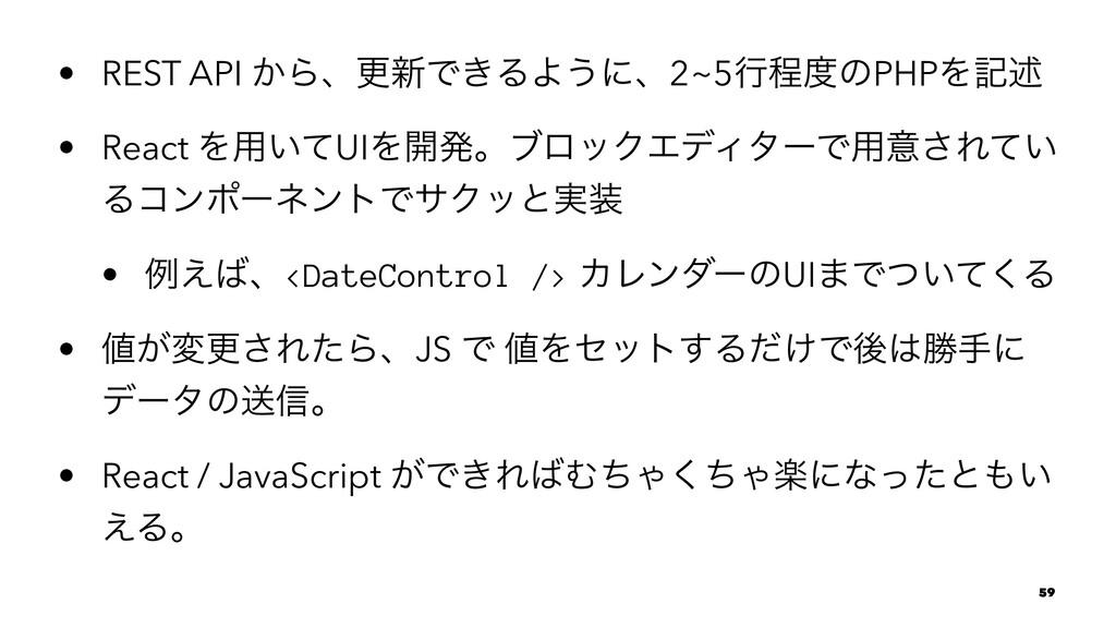 • REST API ͔Βɺߋ৽Ͱ͖ΔΑ͏ʹɺ2~5ߦఔͷPHPΛهड़ • React Λ༻...
