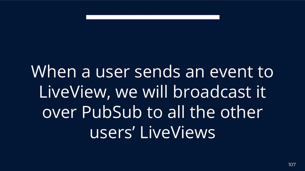107 When a user sends an event to LiveView, we ...
