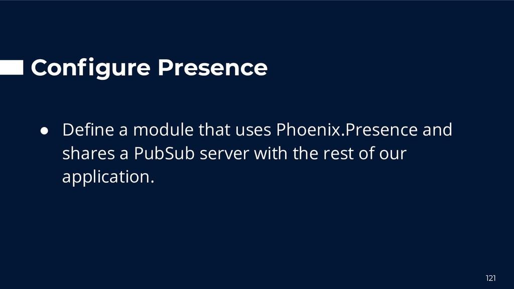 Configure Presence ● Define a module that uses Ph...