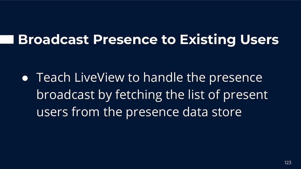 Broadcast Presence to Existing Users ● Teach Li...