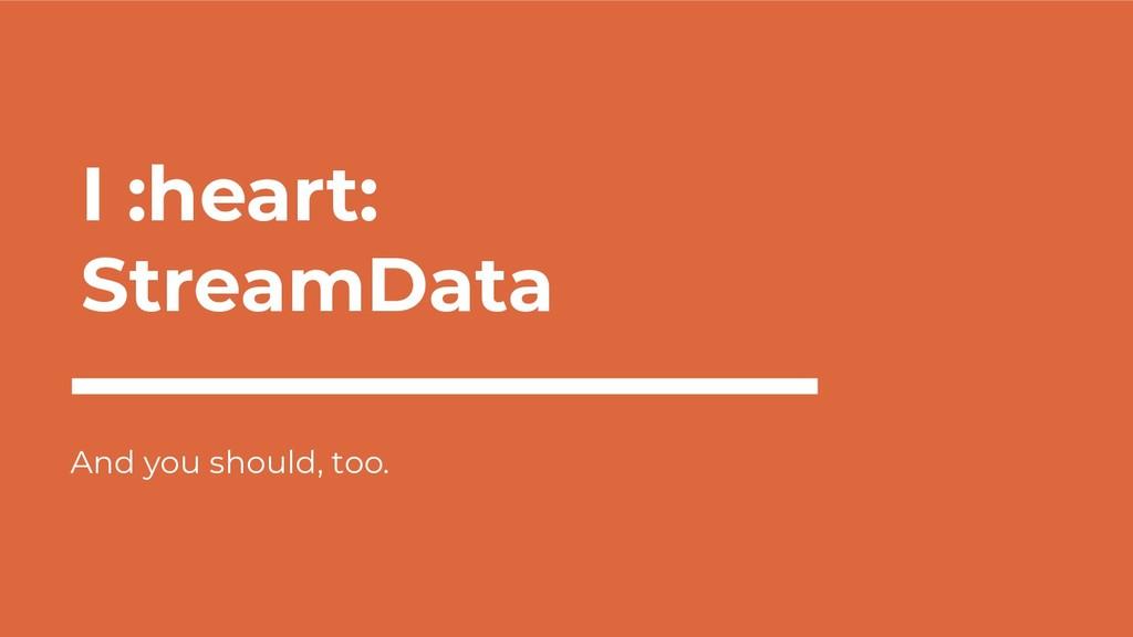 I :heart: StreamData And you should, too.