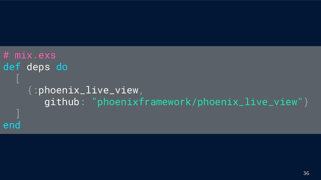 36 # mix.exs def deps do [ {:phoenix_live_view,...