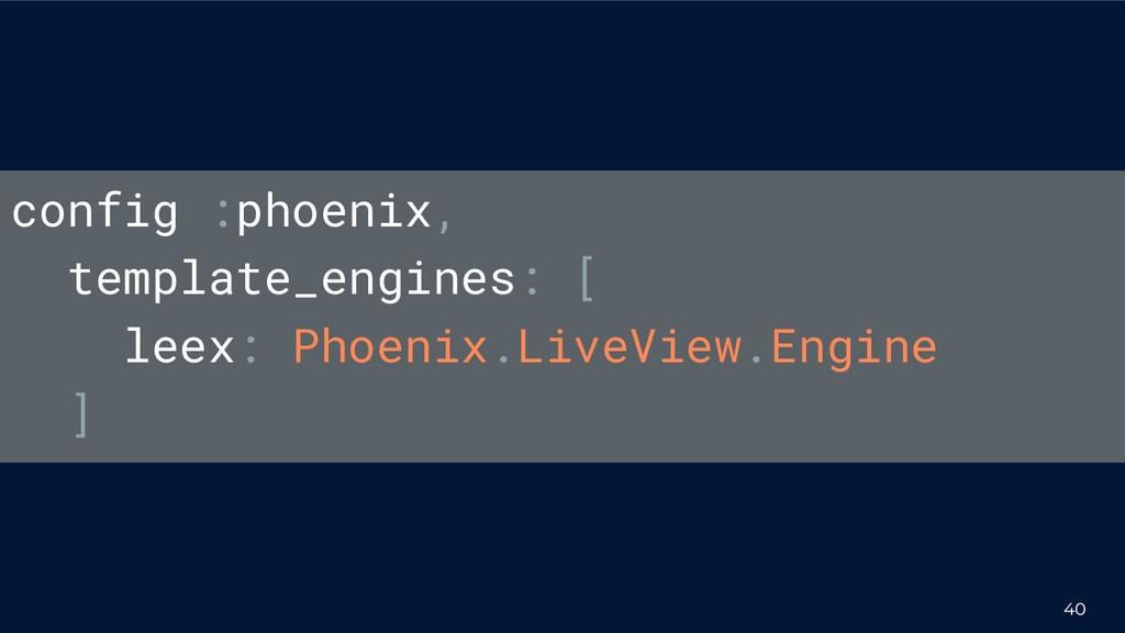 40 config :phoenix, template_engines: [ leex: P...
