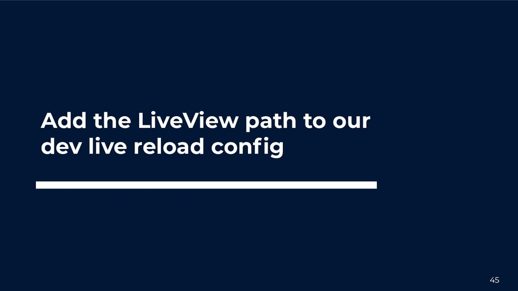 45 Add the LiveView path to our dev live reload...