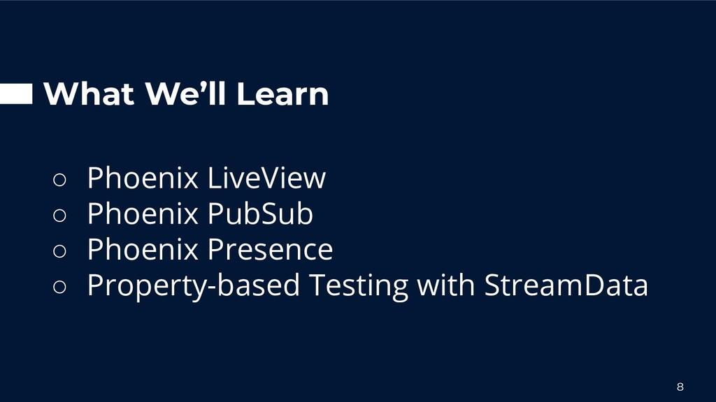 What We'll Learn ○ Phoenix LiveView ○ Phoenix P...