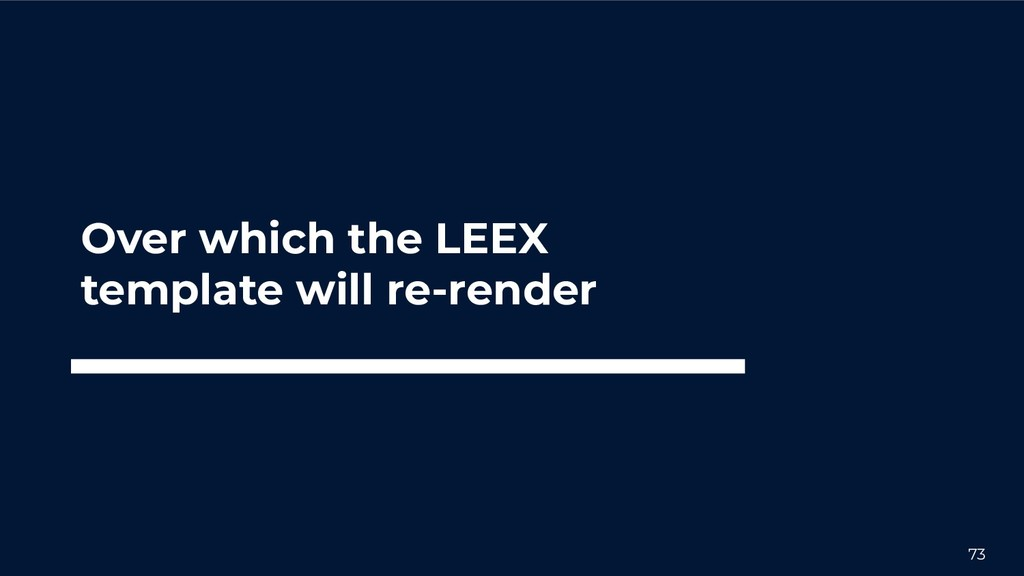 73 Over which the LEEX template will re-render