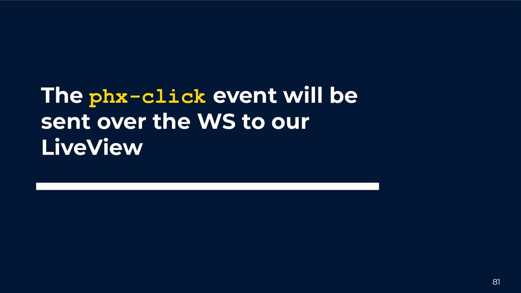 81 The phx-click event will be sent over the WS...