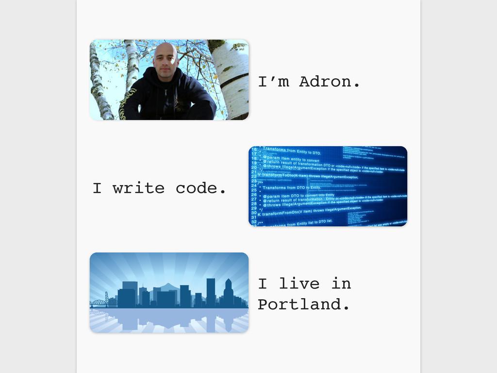 I write code. I live in Portland. I'm Adron.