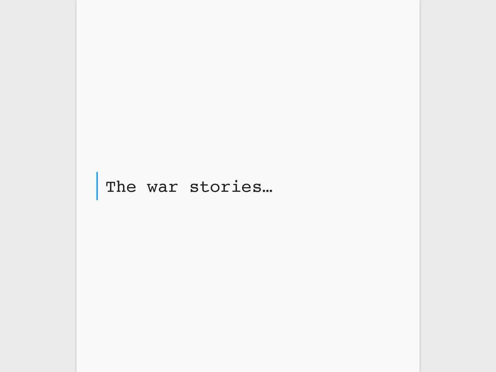The war stories…