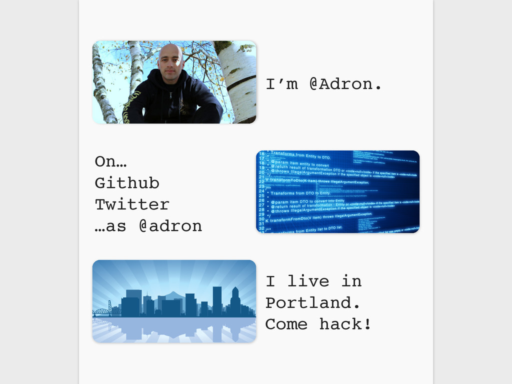 On… Github Twitter …as @adron I live in Portlan...