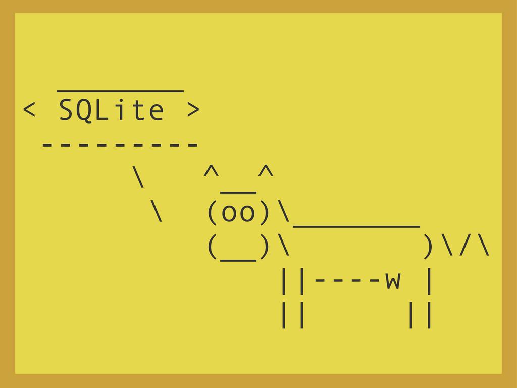 _______ < SQLite > --------- \ ^__^ \ (oo)\____...