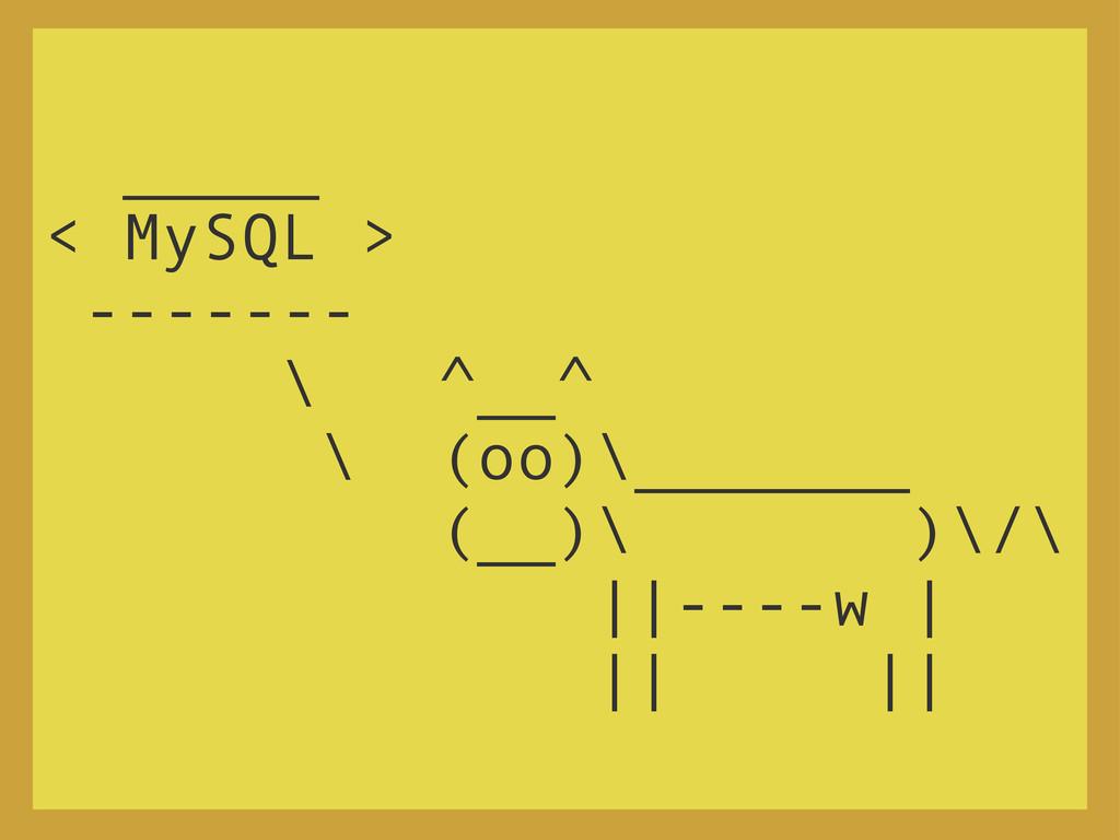 _____ < MySQL > ------- \ ^__^ \ (oo)\_______ (...