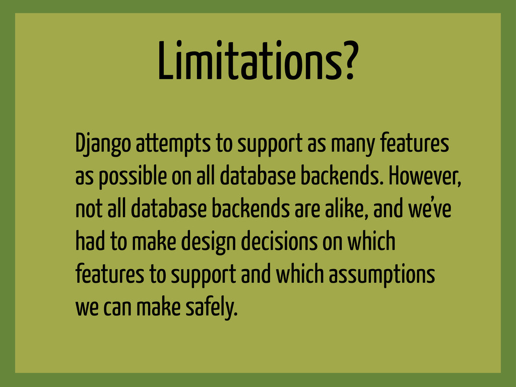 Limitations? Django attempts to support as many...