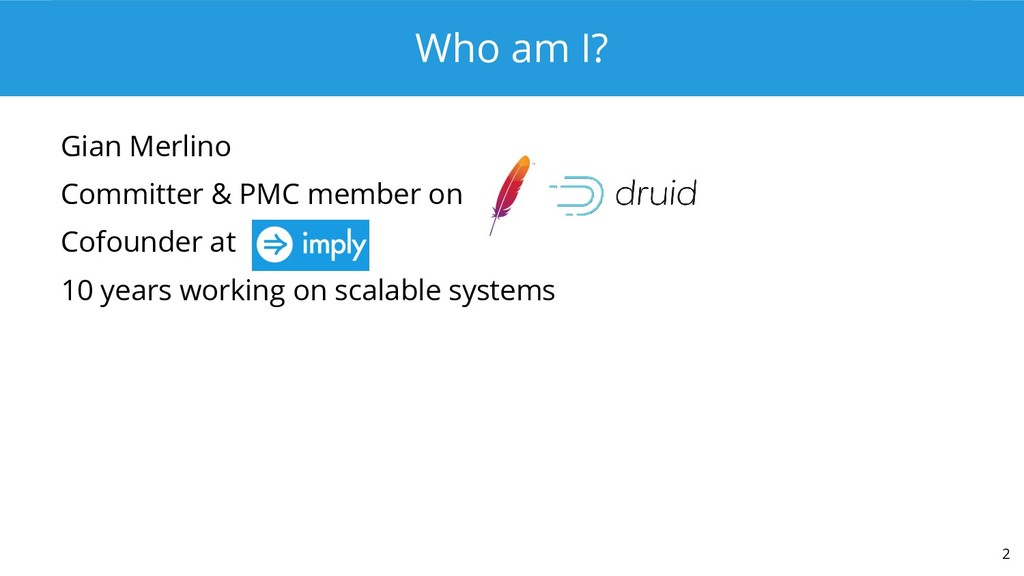 Who am I? Gian Merlino Committer & PMC member o...