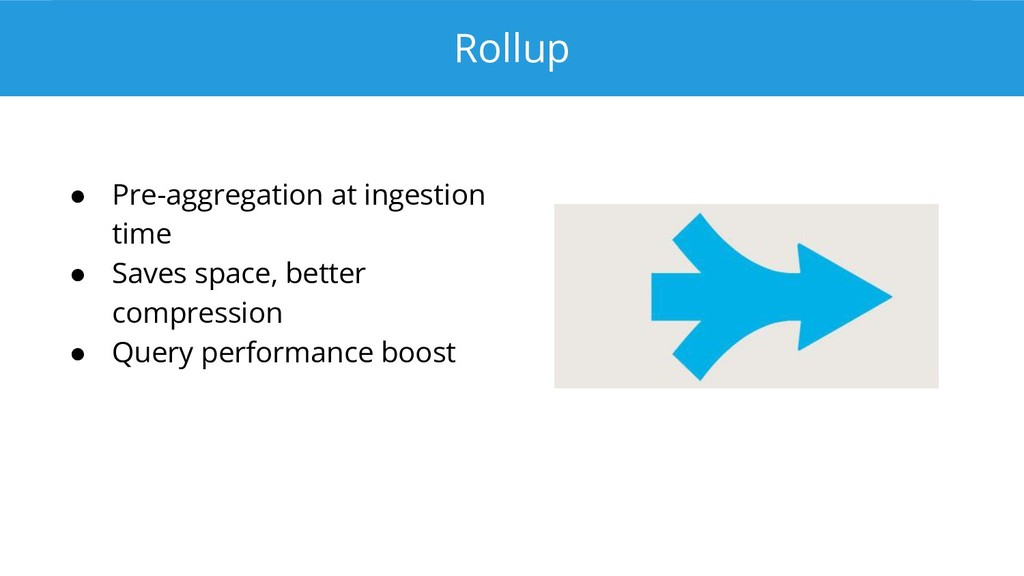 Rollup ● Pre-aggregation at ingestion time ● Sa...