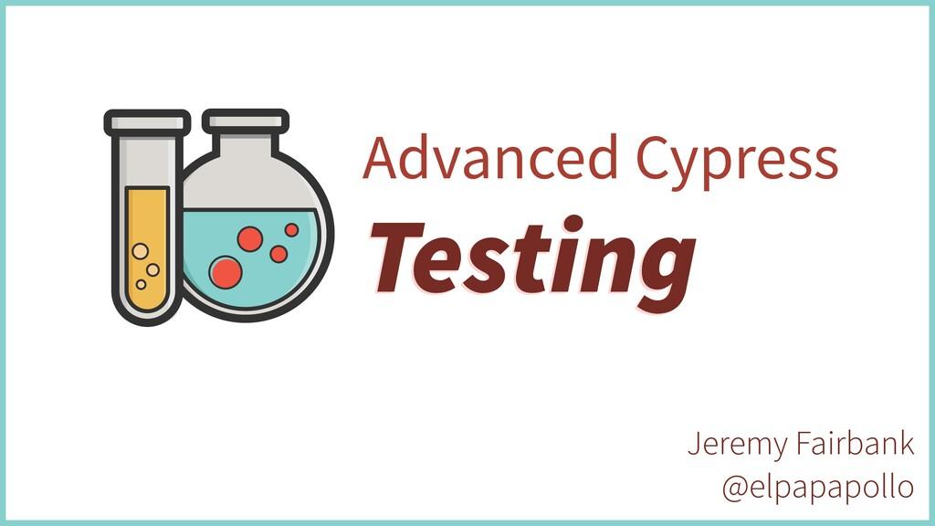 Testing Advanced Cypress Testing Jeremy Fairban...
