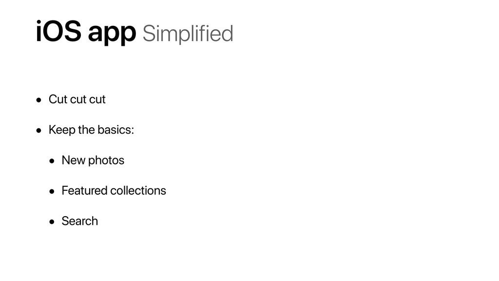 iOS app Simplified • Cut cut cut • Keep the bas...