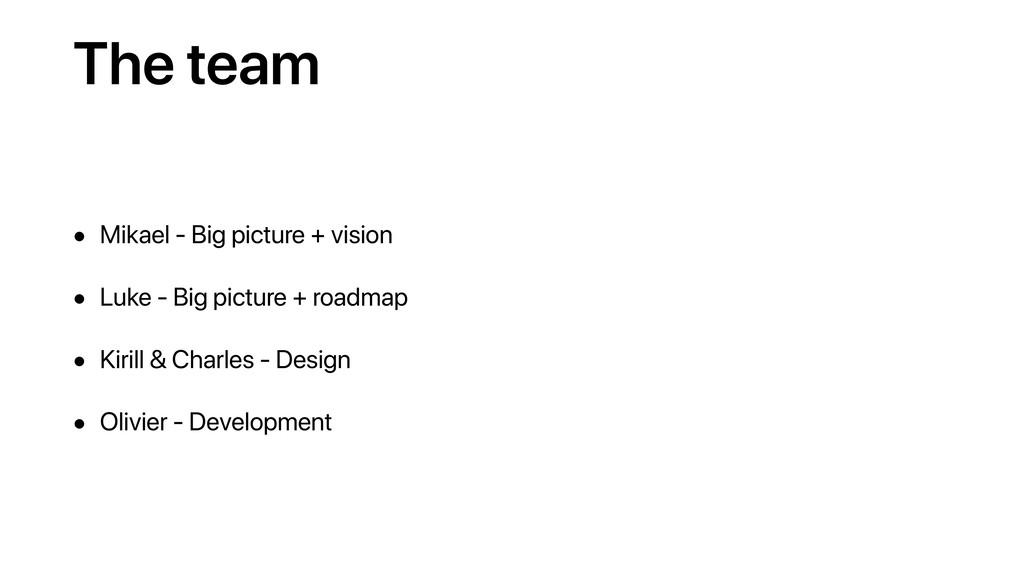 The team • Mikael - Big picture + vision • Luke...