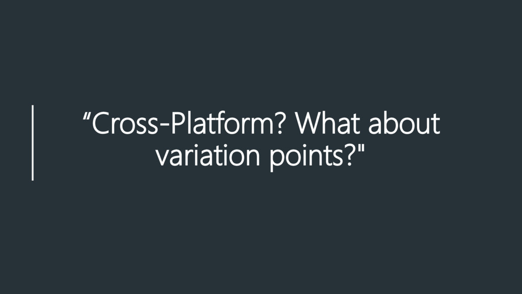 """""""Cross-Platform? What about variation points?"""""""