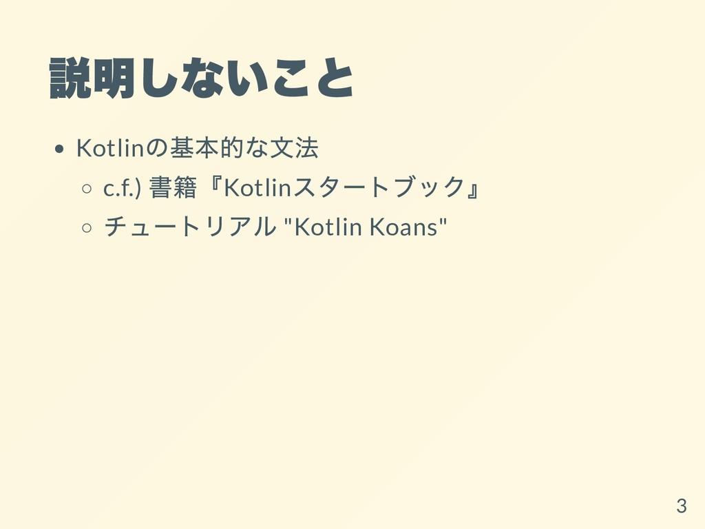 説明しないこと Kotlin の基本的な⽂法 c.f.) 書籍『Kotlin スタートブック』...