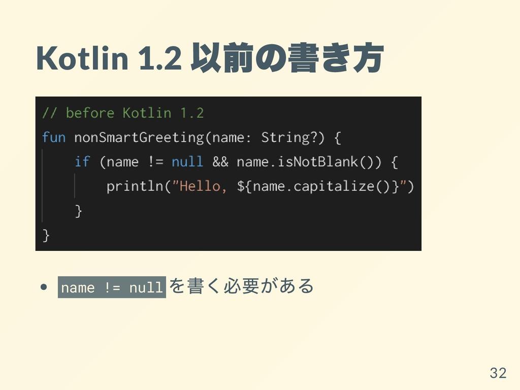Kotlin 1.2 以前の書き⽅ name != null を書く必要がある 32