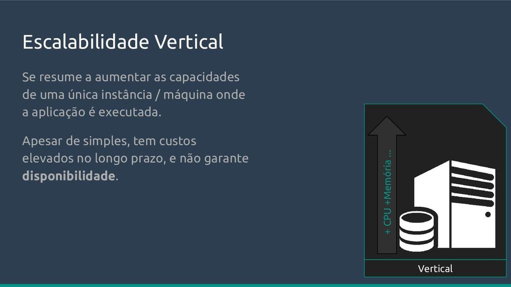 Escalabilidade Vertical + CPU +Memória ... Vert...