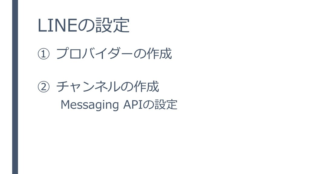LINEの設定 ① プロバイダーの作成 ② チャンネルの作成 Messaging APIの設定