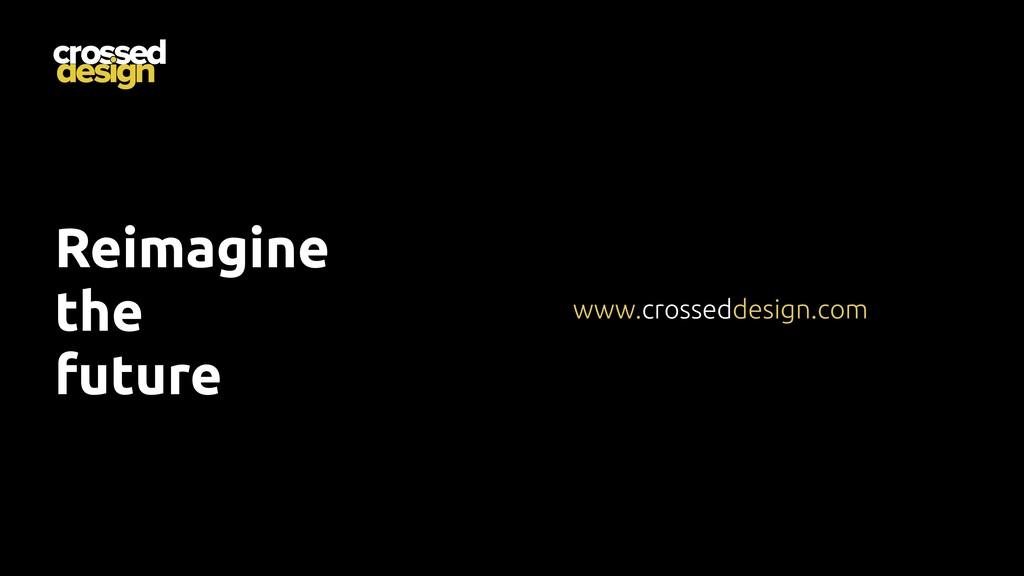 Reimagine the future www.crosseddesign.com