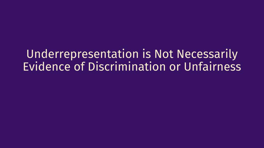 Underrepresentation is Not Necessarily Evidence...